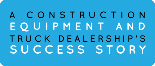 A Construction Equipment and Truck Dealership's Success Story