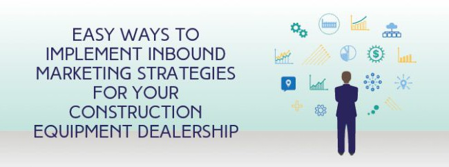 Easy Ways To Implement Inbound Marketing Strategies For your Construction Equipment Dealership