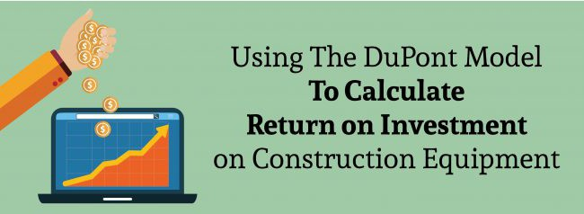 Using The DuPont Model To Calculate Return on Investment on Construction Equipment
