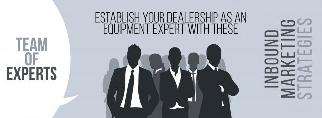 Establish Your Dealership as an Equipment Expert with These Inbound Marketing Strategies