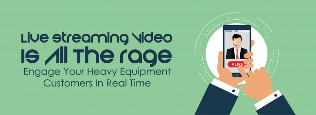 Live Streaming Video Is All The Rage – Engage Your Heavy Equipment Customers In Real Time